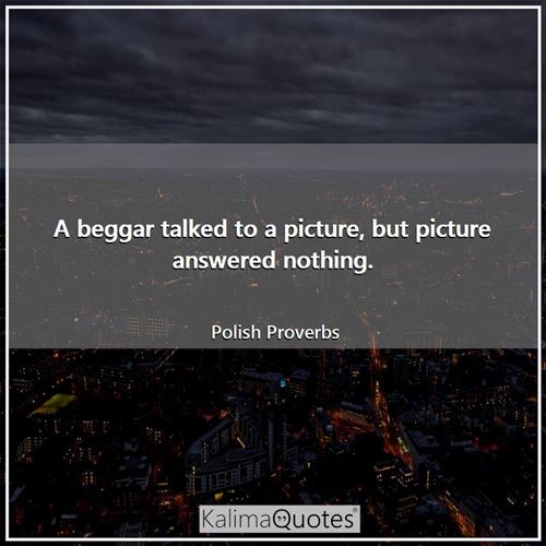 A beggar talked to a picture, but picture answered nothing.