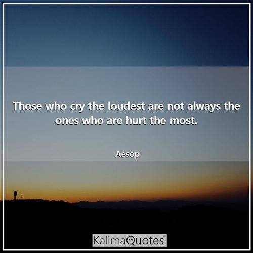 Those who cry the loudest are not always the ones who are hurt the most.