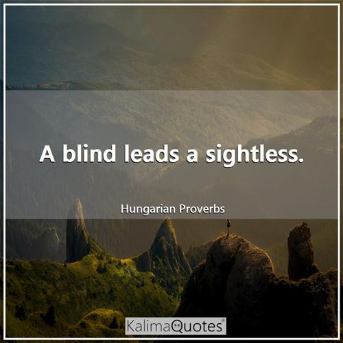A blind leads a sightless.