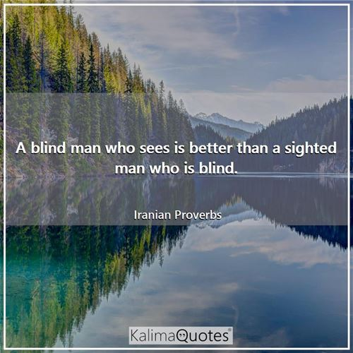 A blind man who sees is better than a sighted man who is blind.