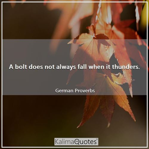 A bolt does not always fall when it thunders.