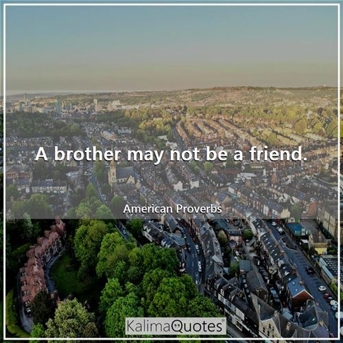A brother may not be a friend.