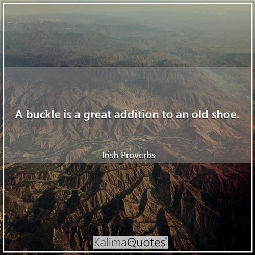 A buckle is a great addition to an old shoe. - Irish Proverbs