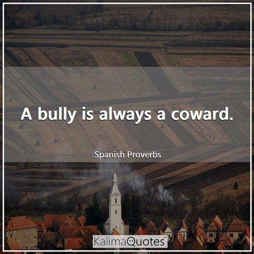 A bully is always a coward. - Spanish Proverbs