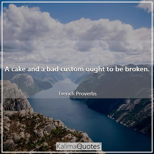 A cake and a bad custom ought to be broken.