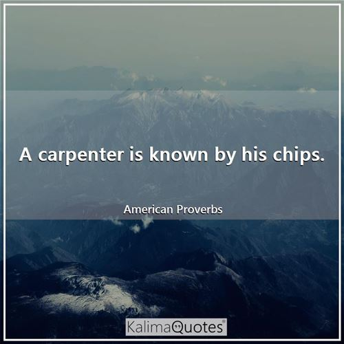 A carpenter is known by his chips. - American Proverbs