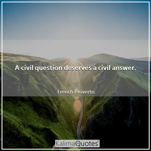 A civil question deserves a civil answer. - French Proverbs