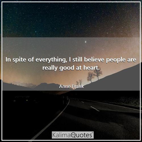 In spite of everything, I still believe people are really good at heart. - Anne Frank