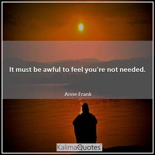 It must be awful to feel you're not needed.