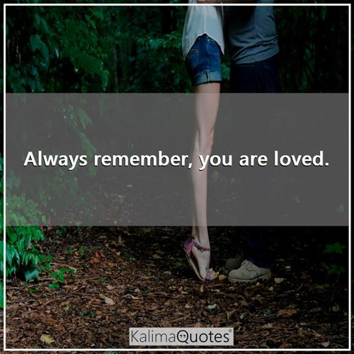 Always remember, you are loved.