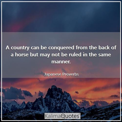 A country can be conquered from the back of a horse but may not be ruled in the same manner.