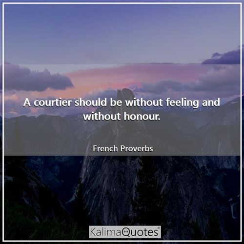A courtier should be without feeling and without honour. - French Proverbs
