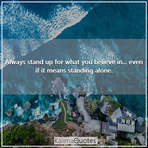 Always stand up for what you believe in... even if it means standing alone. -