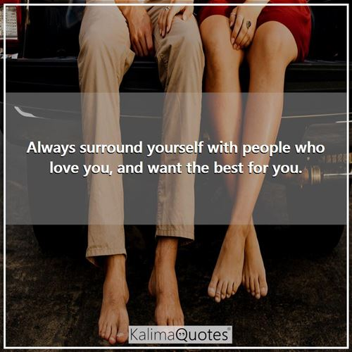 Always surround yourself with people who love you, and want the best for you. -