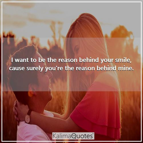 I want to be the reason behind your smile, cause surely you're the reason behind mine.
