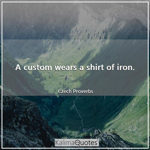A custom wears a shirt of iron.