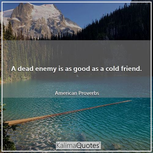 A dead enemy is as good as a cold friend.