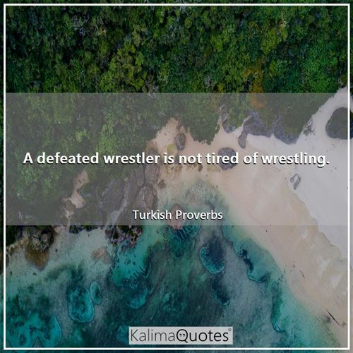 A defeated wrestler is not tired of wrestling.