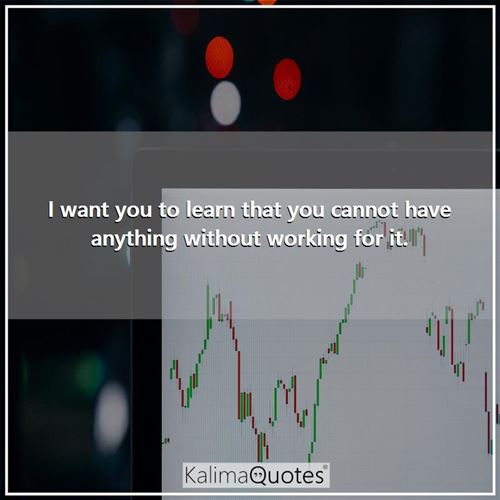 I want you to learn that you cannot have anything without working for it. -