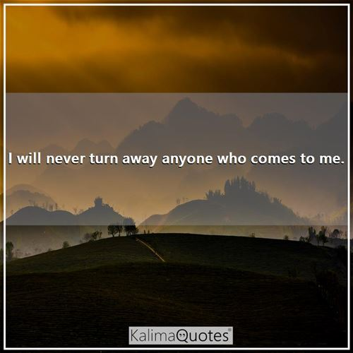 I will never turn away anyone who comes to me. -