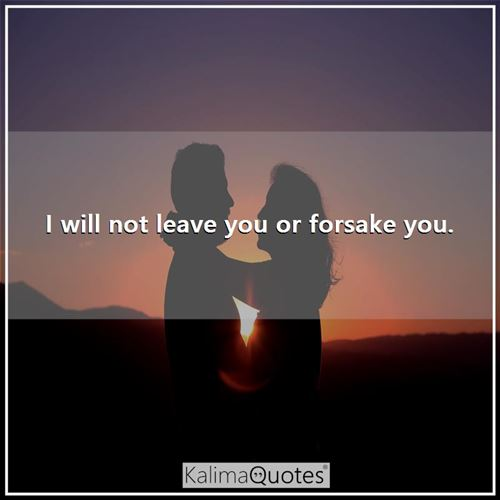 I will not leave you or forsake you. -