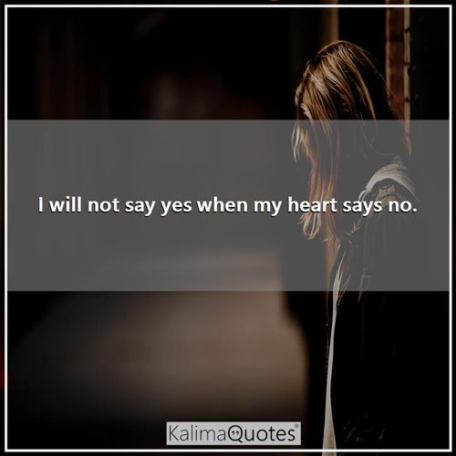 I will not say yes when my heart says no. -