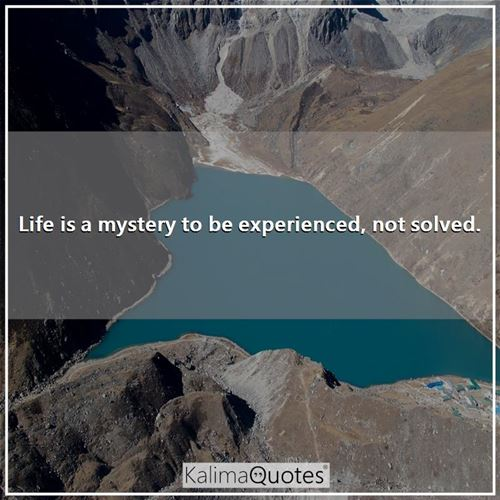 Life is a mystery to be experienced, not solved. -