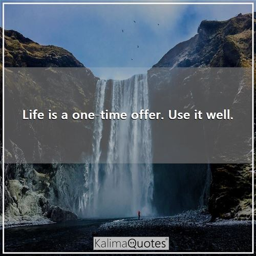 Life is a one-time offer. Use it well. -