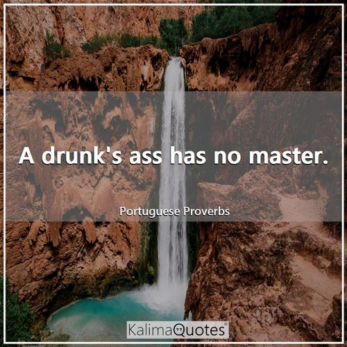 A drunk's ass has no master.