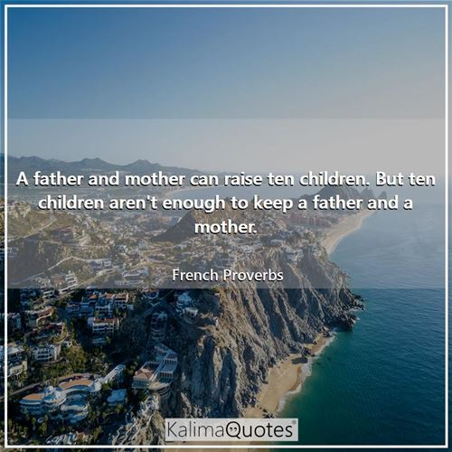 A father and mother can raise ten children. But ten children aren't enough to keep a father and a mother.
