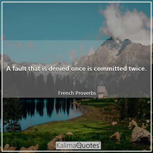 A fault that is denied once is committed twice.