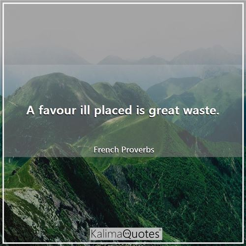 A favour ill placed is great waste.