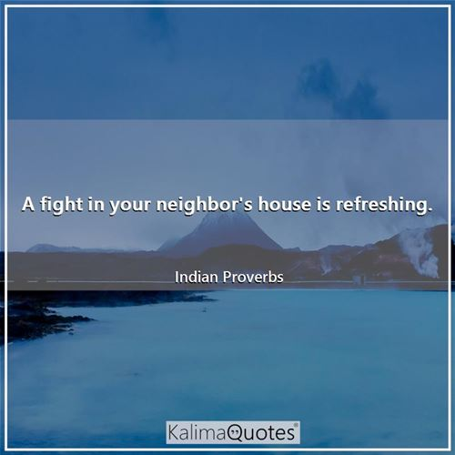 A fight in your neighbor's house is refreshing.