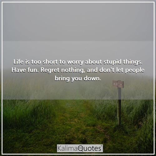 Life is too short to worry about stupid things. Have fun. Regret nothing, and don't let people bring -