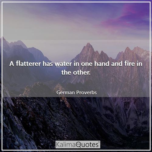 A flatterer has water in one hand and fire in the other.