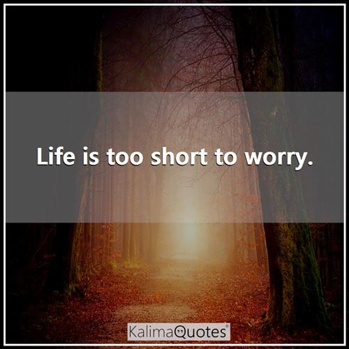 Life is too short to worry. -