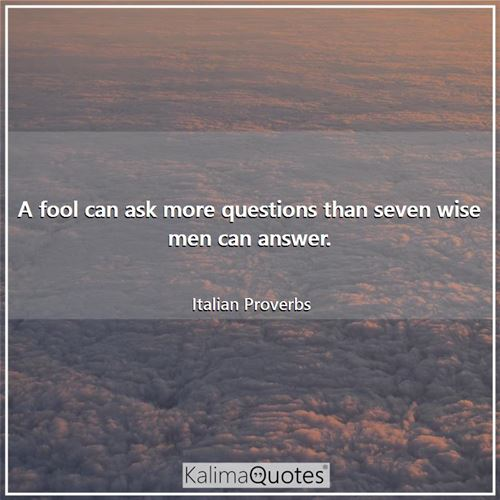 A fool can ask more questions than seven wise men can answer. - Italian Proverbs