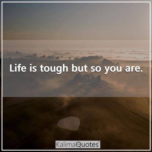 Life is tough but so you are.