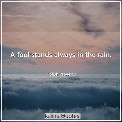 A fool stands always in the rain.