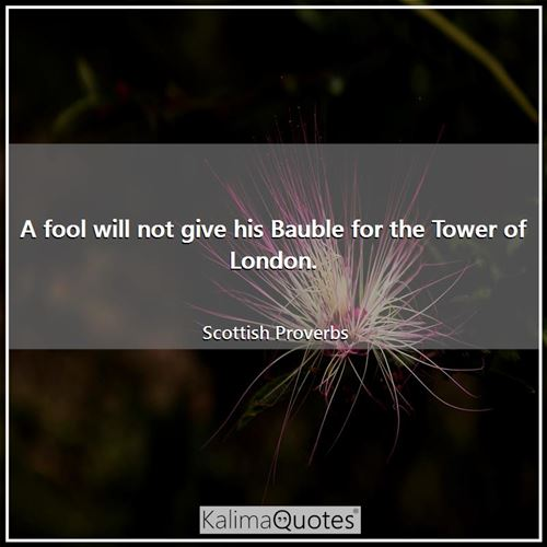 A fool will not give his Bauble for the Tower of London. - Scottish Proverbs