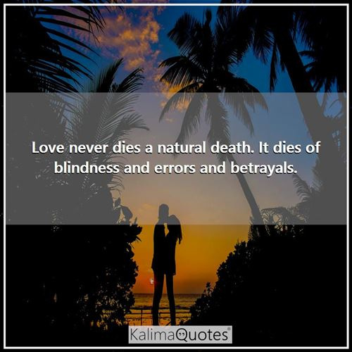 Love never dies a natural death. It dies of blindness and errors and betrayals. -