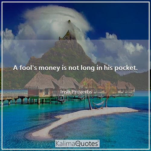 A fool's money is not long in his pocket. - Irish Proverbs