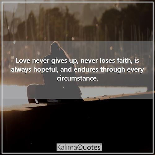 Love never gives up, never loses faith, is always hopeful, and endures through every circumstance. -