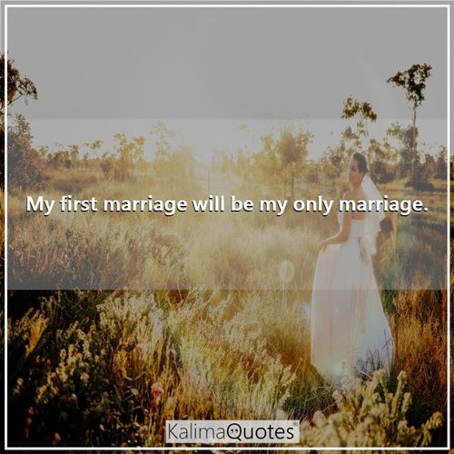 My first marriage will be my only marriage. -