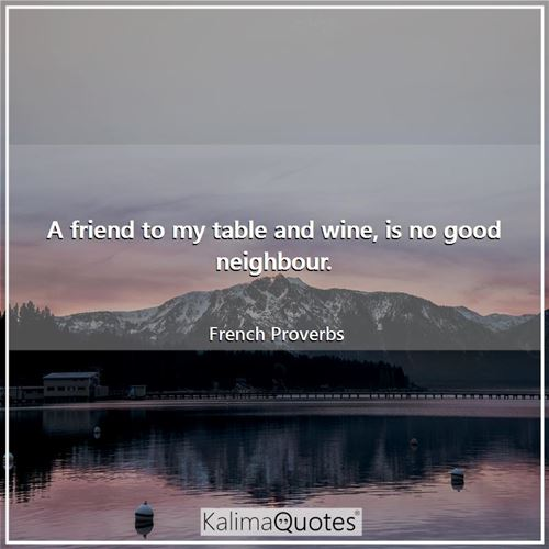 A friend to my table and wine, is no good neighbour.