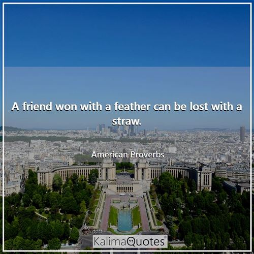 A friend won with a feather can be lost with a straw.