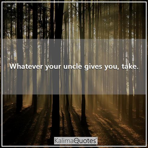 Whatever your uncle gives you, take. -
