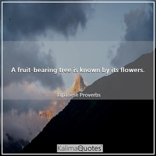 A fruit-bearing tree is known by its flowers. - Japanese Proverbs