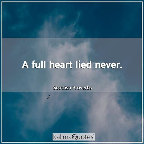 A full heart lied never.