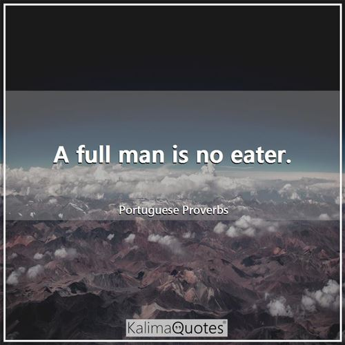 A full man is no eater.